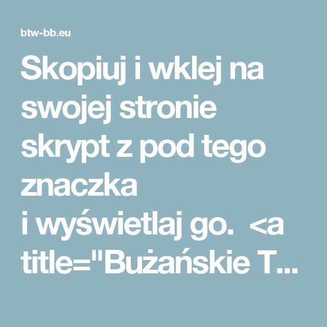 """Skopiuj iwklej na swojej stronie skrypt zpod tego znaczka iwyświetlaj go.    <a title=""""Bużańskie Towarzystwo Wodne"""" href=""""http://www.btw-bb.eu""""><img src=""""http://btw-bb.eu/dane/pliki/miniatury/ban2.png_min"""" alt=""""ban2"""" /></a></p>"""