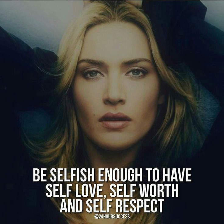 Be selfish enough to have self love, self worth and self respect.