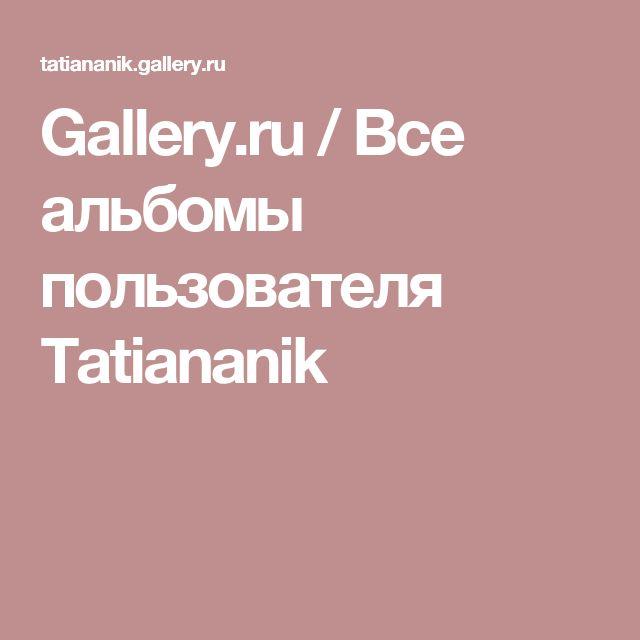 Gallery.ru / Все альбомы пользователя Tatiananik