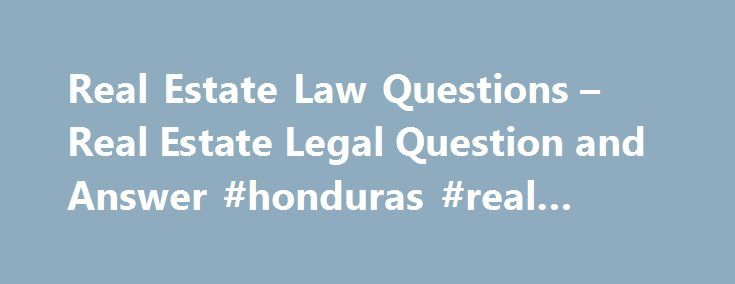 Real Estate Law Questions – Real Estate Legal Question and Answer #honduras #real #estate http://real-estate.nef2.com/real-estate-law-questions-real-estate-legal-question-and-answer-honduras-real-estate/  #real estate questions # Talk to a Real Estate Lawyer The following are real estate litigation legal questions and answers. For more real estate legal information, contact a real estate attorney, real estate agent or mortgage broker in your area. Question: Should I work with a real estate…