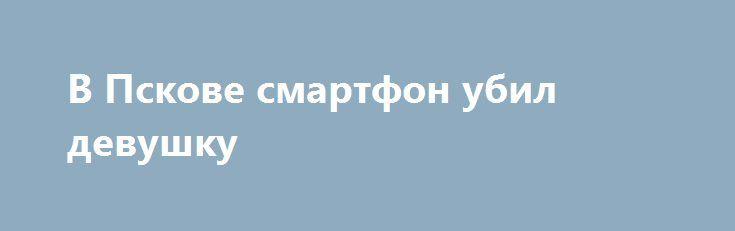 В Пскове смартфон убил девушку https://apral.ru/2017/07/19/v-pskove-smartfon-ubil-devushku.html  В одном из домов города Пскова произошел несчастный случай со смертельным исходом. Причиной гибели 20-летней местной жительницы, найденной мертвой в ванной комнате своей квартиры, мог стать заряжающийся смартфон. По предварительным данным следствия, в Пскове родственники 20-летней местной жительницы обеспокоились отсутствием связи с ней. Когда родные зашли в квартиру, то обнаружили тело девушки в…