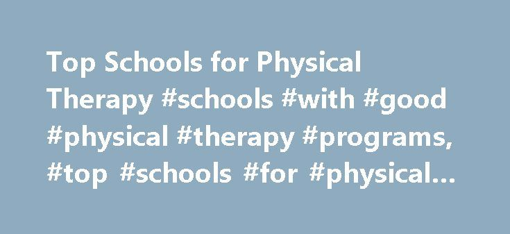 Top Schools for Physical Therapy #schools #with #good #physical #therapy #programs, #top #schools #for #physical #therapy http://oregon.remmont.com/top-schools-for-physical-therapy-schools-with-good-physical-therapy-programs-top-schools-for-physical-therapy/  # Top Schools for Physical Therapy Find out which top schools offer training in physical therapy, including the graduate program necessary to work as a physical therapist. Read about the program options at four universities, and use the…