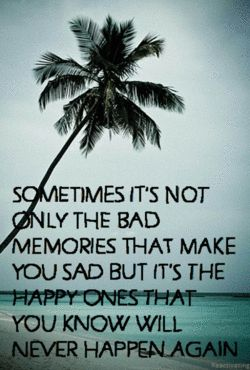 Sometimes it's not only the bad memeories that make you sad but it's the happy ones that you know will never happen again