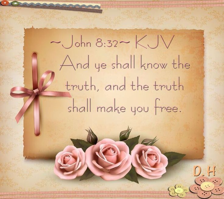 ~John 8:32~ KJV And ye shall know the truth, and the truth shall make you free.