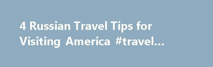 4 Russian Travel Tips for Visiting America #travel #sites #online http://travel.remmont.com/4-russian-travel-tips-for-visiting-america-travel-sites-online/  #travel america # As an American, you can find volumes of travel books instructing you how to behave when you visit other countries—which seemingly innocent hand gestures are vulgar in Romania, for example, or how close you can stand to a Japanese businessman. But what about when foreigners visit our country? It's not easy to […]The post…