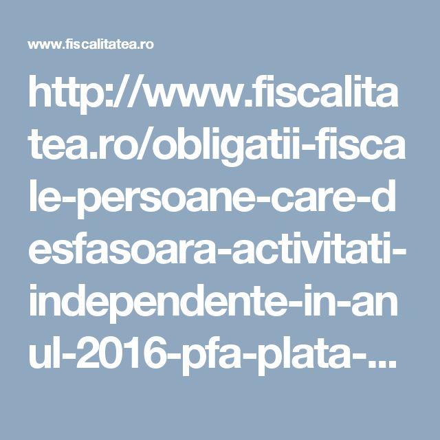 http://www.fiscalitatea.ro/obligatii-fiscale-persoane-care-desfasoara-activitati-independente-in-anul-2016-pfa-plata-cas-si-cass-2016-13515/