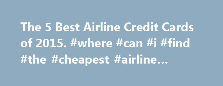 The 5 Best Airline Credit Cards of 2015. #where #can #i #find #the #cheapest #airline #tickets http://travel.remmont.com/the-5-best-airline-credit-cards-of-2015-where-can-i-find-the-cheapest-airline-tickets/  #best deals for airline tickets # The 5 Best Airline Credit Cards Latest Update November 11, 2015 Also on the list of the best airline credit cards is the US Airways Premier World MasterCard®. After making one purchase, a cardholder will immediately accumulate 40,000 miles, which is…