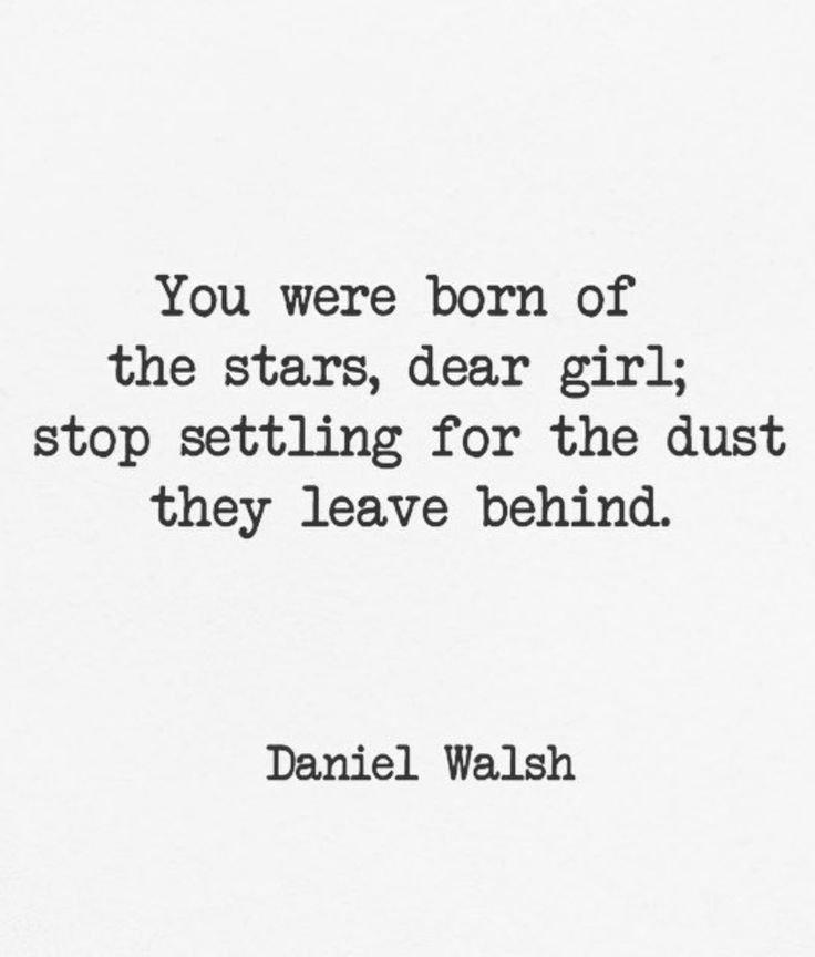You were born of the stars dear girl n stop settling for the dust they leave behind