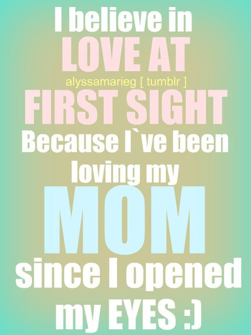 I believe in Love At First Sight, because I've been loving my MOM since I opened my eyes :)