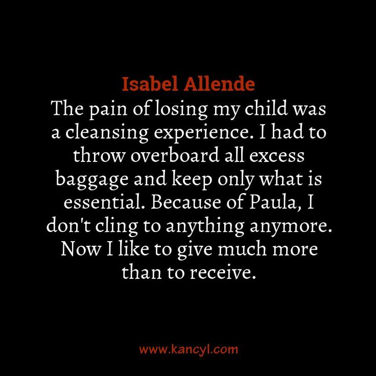 """""""The pain of losing my child was a cleansing experience. I had to throw overboard all excess baggage and keep only what is essential. Because of Paula, I don't cling to anything anymore. Now I like to give much more than to receive."""", Isabel Allende"""