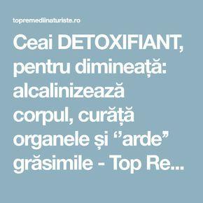 Ceai DETOXIFIANT, pentru dimineață: alcalinizează corpul, curăță organele și ''arde'' grăsimile - Top Remedii Naturiste