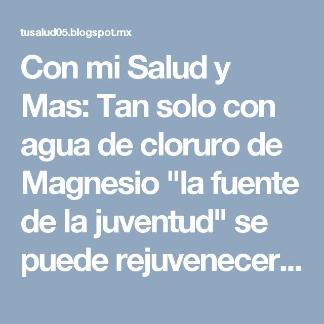 """Con mi Salud y Mas: Tan solo con agua de cloruro de Magnesio """"la fuente de la juventud"""" se puede rejuvenecer hasta 10 años."""