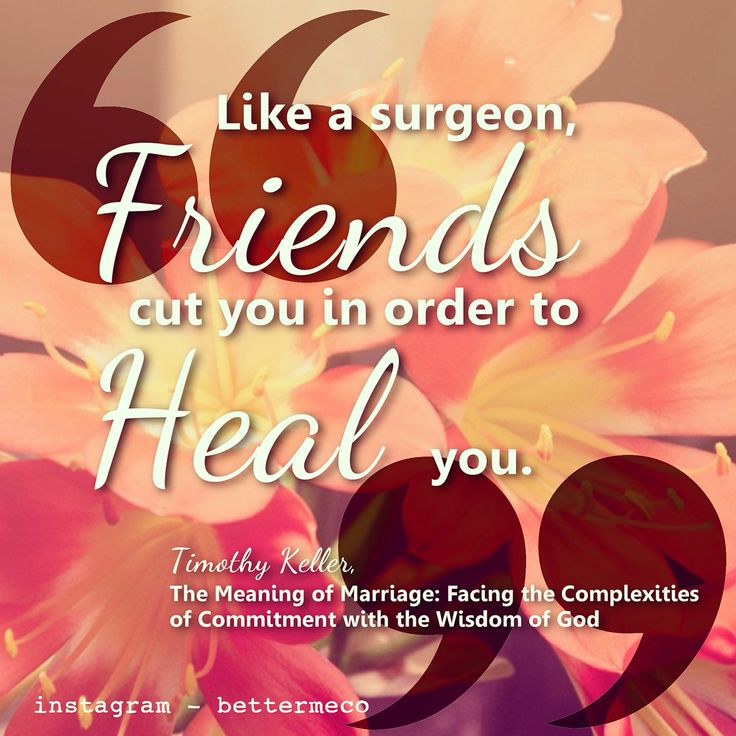 Like a surgeon, friends cut you in order to heal you. - Timothy Keller