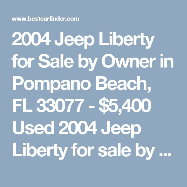2004 Jeep Liberty for Sale by Owner in Pompano Beach, FL 33077 - $5,400 Used 2004 Jeep Liberty for sale by owner with 145,000 miles for $5,400 in Pompano Beach, FL Listing 57263521 - Best Car Finder