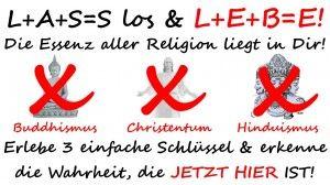 L+A+S=S los & L+E+B=E!  Religionen transzendieren Essenz leben