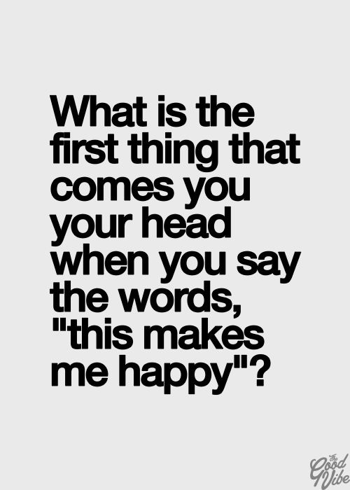 """What is the first thing that comes to your head when you say the words """"this makes me happy""""?"""