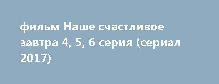 фильм Наше счастливое завтра 4, 5, 6 серия (сериал 2017) http://kinofak.net/publ/drama/film_nashe_schastlivoe_zavtra_4_5_6_serija_serial_2017/5-1-0-5891  Простой, но талантливый парень из небогатой семьи случайно сталкивается с девушкой из другого, как ему кажется, недостижимого мира. Поначалу она для него — недосягаемая высота, он для неё — вечный плебс. Для него эта встреча становится судьбоносной. Он не только влюбляется, но и дает себе слово, что ради неё добьётся в жизни всего: он…