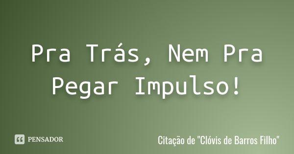 """Pra Trás, Nem Pra Pegar Impulso!  Citação de """"Clóvis de Barros Filho""""      1 compartilhamentoAdicionar à coleção  (...) https://www.pensador.com/frase/MjAyMzgxMQ/"""