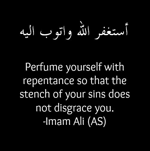 Perfume yourself with repentance so that the stench of your sins does not disgrace you. -Hazrat Ali (a.s)