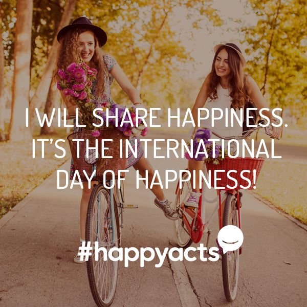 Happy Act Idea It's the International Day of Happiness! Celebrate today by spreading happiness all day long.