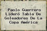 http://tecnoautos.com/wp-content/uploads/imagenes/tendencias/thumbs/paolo-guerrero-lidero-tabla-de-goleadores-de-la-copa-america.jpg Paolo Guerrero. Paolo Guerrero lideró tabla de goleadores de la Copa América, Enlaces, Imágenes, Videos y Tweets - http://tecnoautos.com/actualidad/paolo-guerrero-paolo-guerrero-lidero-tabla-de-goleadores-de-la-copa-america/