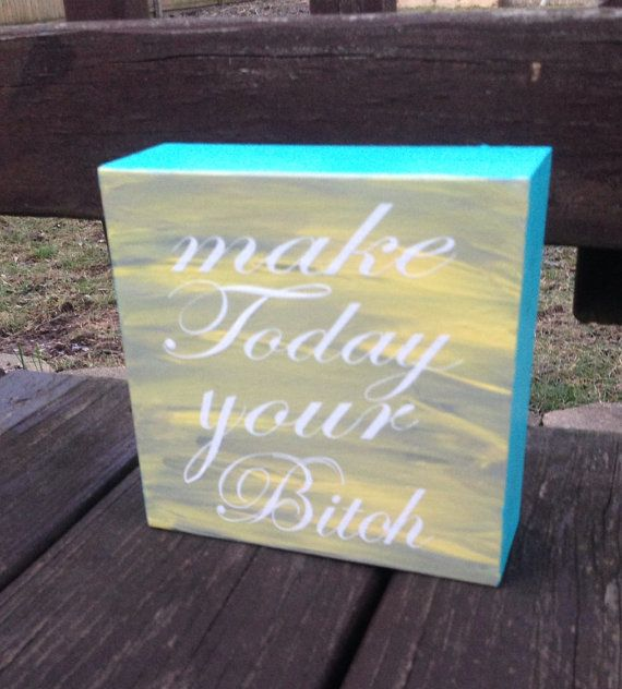 Make Today Your Bitch quote wooden wall block by LoveWineandPaws