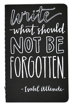write what should not be forgotten  Isabel Allende