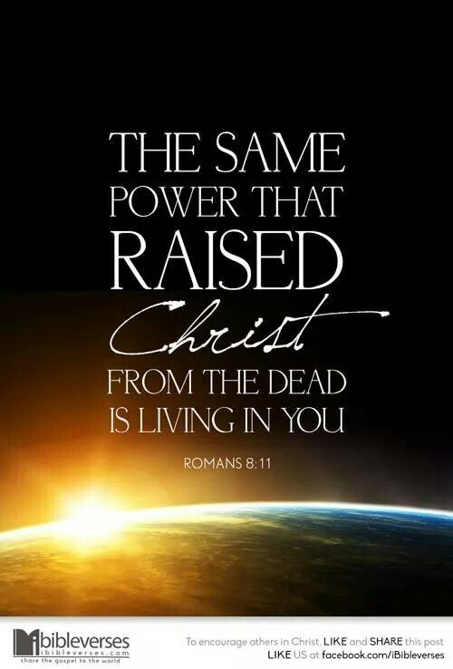 Romans 8:11 (NIV) And if the Spirit of him who raised Jesus from the dead is living in you, he who raised Christ from the dead will also give life to your mortal bodies because of his Spirit who lives in you.