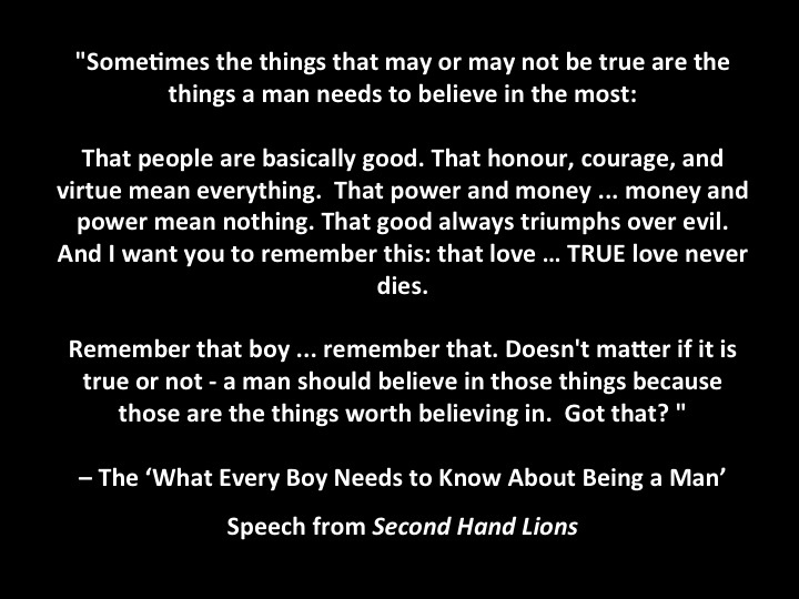 """""""What Every Boy Needs to Know About Being a Man"""". One of my favorite speeches from a movie. Second Hand Lions"""