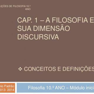 CAP. 1 – A FILOSOFIA E A SUA DIMENSÃO DISCURSIVA Filosofia 10.º ANO – Módulo inicialAntónio Padrão ESAS | 2013- 2014  CONCEITOS E DEFINIÇÕES 50 LIÇÕES DE F. http://slidehot.com/resources/a-filosofia-e-a-sua-dimensao-discursiva-conceitos-e-definicoes-10-ano-modulo-inicial.28750/