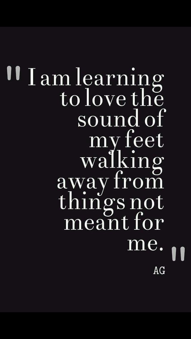 I am learning to love the sound of my feet walking away from things not meant for me