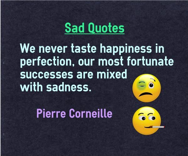Sad Quotes We never taste happiness in perfection, our most fortunate successes are mixed with sadness.  http://www.braintrainingtools.org/skills/category/quotes/emotional-quotes/sad-quotes/ Quote by Pierre Corneille.  Explanation of Sad Quote Nearly all of uscan pin point to a time in our lifewhen we feel both sadness and happiness at the same time. For example, When we got a s...