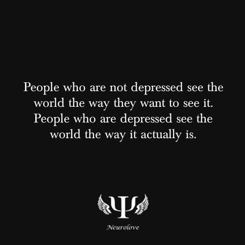 I don't know that this is true because sometimes the depressed people end up missing the big moments.