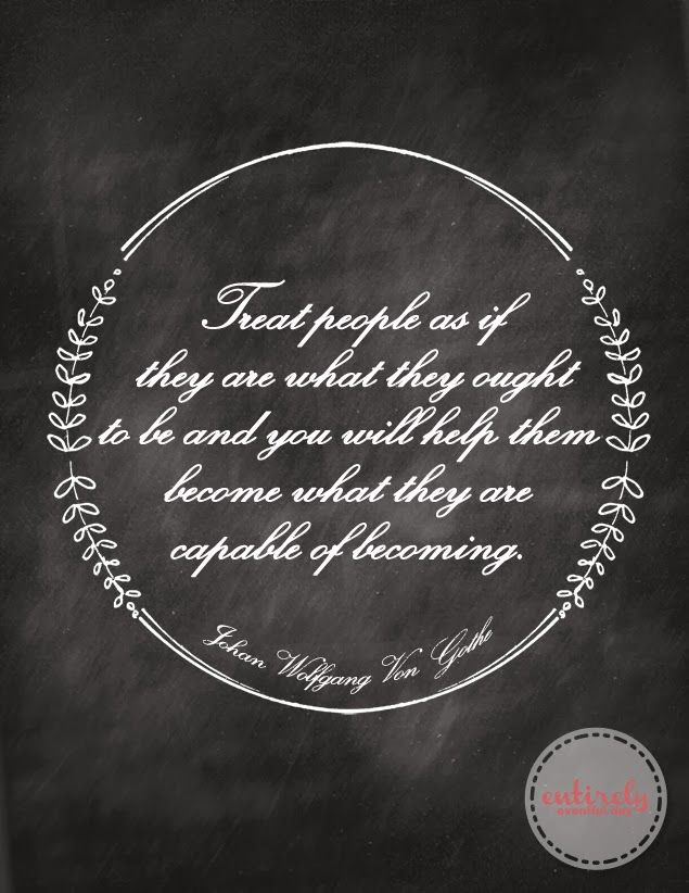 Free printable! Treat people as if they are what they ought to be! Yes! I love this!!! #quotes #printable www.entirelyeventfulday.com