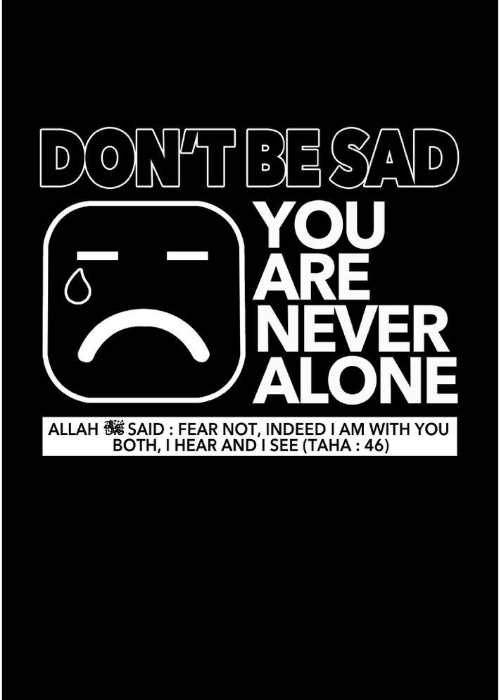 Allah with us .... so never feel lonely or sad