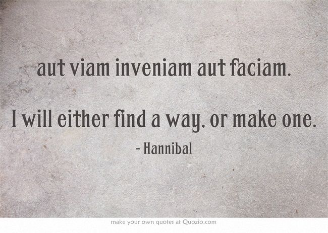 aut viam inveniam aut faciam. I will either find a way, or make one. -Hannibal