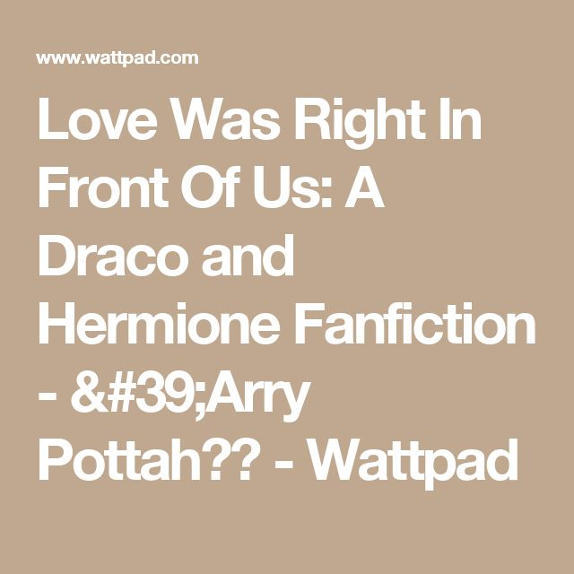 Love Was Right In Front Of Us: A Draco and Hermione Fanfiction - 'Arry Pottah⚡️ - Wattpad