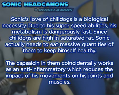Sonic's love of chilidogs is a biological necessity. Due to his super speed abilities, his metabolism is dangerously fast. Since chilidogs are high in saturated fat, Sonic actually needs to eat massive quantities of them to keep himself healthy. The capsaicin in them coincidentally works as an anti-inflammatory which reduces the impact of his movements on his joints and muscles.