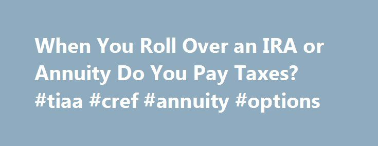 When You Roll Over an IRA or Annuity Do You Pay Taxes? #tiaa #cref #annuity #options http://free.nef2.com/when-you-roll-over-an-ira-or-annuity-do-you-pay-taxes-tiaa-cref-annuity-options/  # When You Roll Over an IRA or Annuity Do You Pay Taxes? More Articles An individual retirement account and an annuity are both used in retirement planning, but they are different instruments. An IRA is a sort of savings account, usually established with a bank or other financial institution. An annuity is…