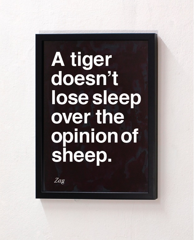 """A tiger doesn't lose sleep over the opinion of sheep."" Zag"