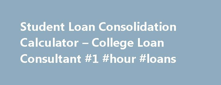 Student Loan Consolidation Calculator – College Loan Consultant #1 #hour #loans http://loan-credit.remmont.com/student-loan-consolidation-calculator-college-loan-consultant-1-hour-loans/  #student loan consolidation calculator # Student Loan Consolidation Calculator Use the student loan consolidation calculator to see if consolidating your loans into one Direct federal student loan will benefit you. It is possible to consolidate federal loans if your loan status is in its grace period…