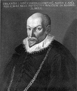 Orlande de Lassus (also Orlandus Lassus, Orlando di Lasso, Roland de Lassus, or Roland Delattre) (1532 (possibly 1530) – 14 June 1594) was a Franco-Flemish composer of the late Renaissance. He is today considered to be the chief representative of the mature polyphonic style of the Franco-Flemish school, and one of the three most famous and influential musicians in Europe at the end of the 16th century (the other two being Palestrina and Victoria).