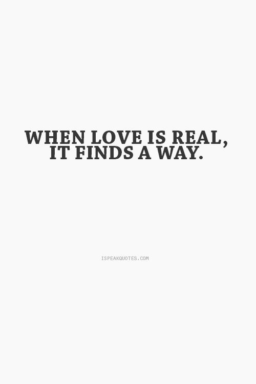 when love is real it finds a way quotes This page is a collection of inspirational dream quotes to exist in real life if we reach for greatness we may fail and get hurt along the way, but the real.