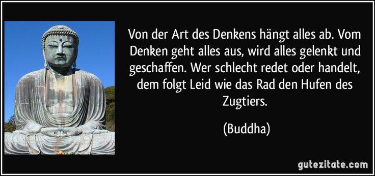 Von der Art des Denkens hängt alles ab. Vom Denken geht alles aus, wird alles gelenkt und geschaffen. Wer schlecht redet oder handelt, dem folgt Leid wie das Rad den Hufen des Zugtiers. (Buddha)