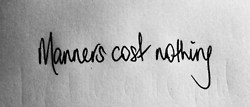 Manners cost nothing.