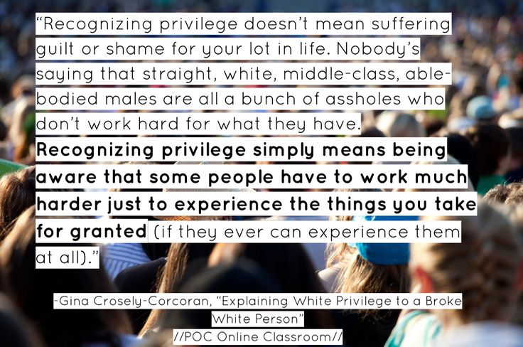 "by Abaki Beck  Text: Explaining White Privilege to a Broke White Person  Author: Gina Crosley-Corcoran  Quote to Highlight: ""Recognizing privilege doesn't mean suffering guilt or  shame for your lot in life. Nobody's saying that straight, white,  middle-class, able-bodied males are all a bunch of assholes who don't work  hard for what they have. Recognizing privilege simply means being aware  that some people have to work much harder just to experience the things you  take for granted (if…"