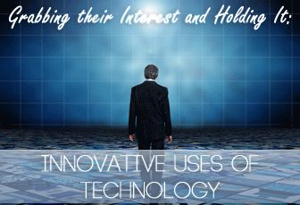 Grabbing their Interest and Holding It: Innovative Uses of Technology