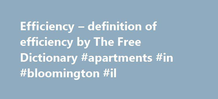 Efficiency – definition of efficiency by The Free Dictionary #apartments #in #bloomington #il http://apartments.remmont.com/efficiency-definition-of-efficiency-by-the-free-dictionary-apartments-in-bloomington-il/  #efficiency apartment # efficiency efficiency efficient 1. (of a person) capable; skilful. a very efficient secretary. bekwaam كُفء، قَدير، ماهِر способен eficiente schopný tüchtig effektiv ικανός. επιδέξιος eficiente. competente suutlik لایق؛ کارامد taitava efficace מוכשר. נמרץ…