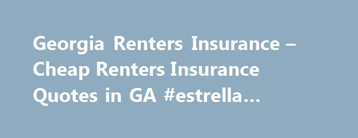 "Georgia Renters Insurance – Cheap Renters Insurance Quotes in GA #estrella #insurance http://insurances.nef2.com/georgia-renters-insurance-cheap-renters-insurance-quotes-in-ga-estrella-insurance/  #renter insurance # How much Georgia Renters Insurance? ""How much Georgia renters insurance do I need?"" And you may wonder how much renters insurance costs? Only you can really answer that question- and only after you have completed an inventory of your possessions. Get a notebook and go room by…"