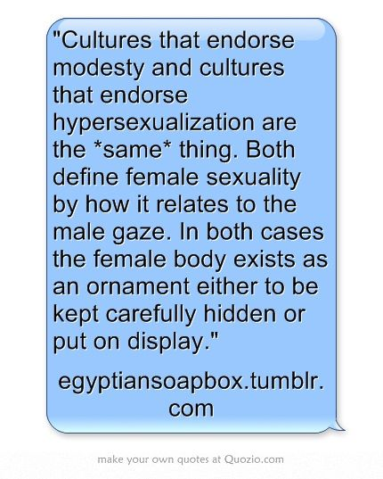 Cultures that endorse modesty and cultures that endorse hypersexualization are the same thing. Both define female sexuality by how it relates to the male gaze. In both cases the female body exists as an ornament with to be kept carefully hidden or put on display. #feminism